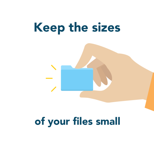 Keep the sizes of your files small for faster loading time
